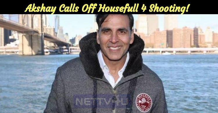 Akshay Calls Off Housefull 4 Shooting!