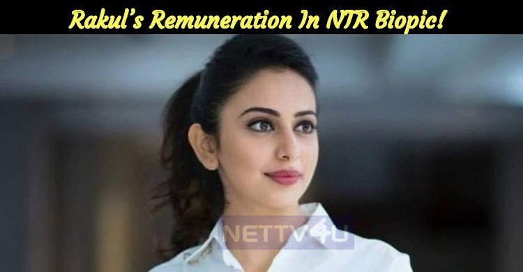 Rakul's Remuneration Details In NTR Biopic Is Out!