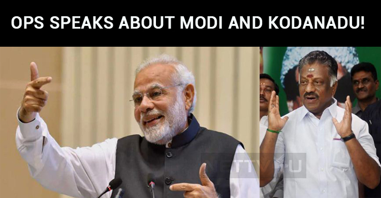 OPS Speaks About Modi And Kodanadu!