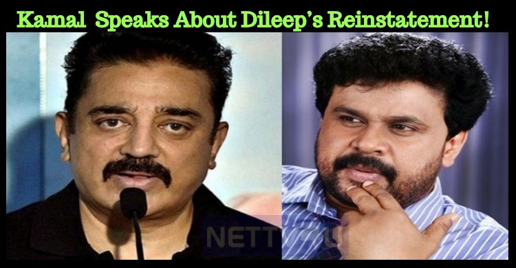 Kamal Haasan Speaks About Dileep's Reinstatement!