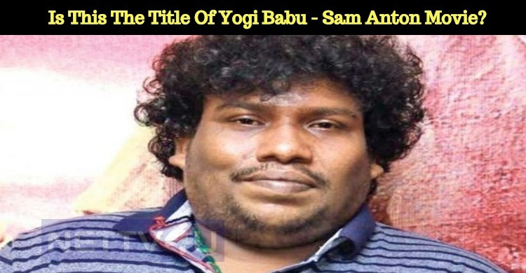 Is This The Title Of Yogi Babu - Sam Anton Movi..