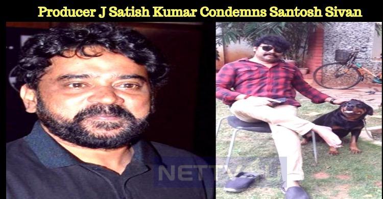 Producer J Satish Kumar Condemns Santosh Sivan For His Tweet! Tamil News