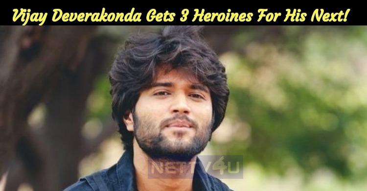 Vijay Deverakonda Gets Three Heroines For His Next!