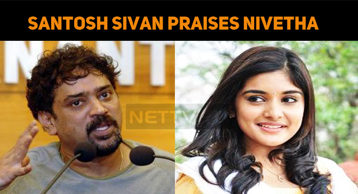 Santosh Sivan Praises Nivetha Thomas!