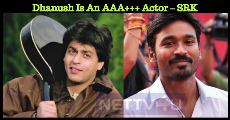 Dhanush Is An AAA+++ Actor – SRK