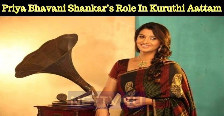 Priya Bhavani Shankar's Role In Kuruthi Aattam ..