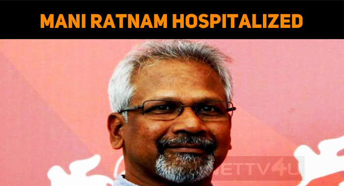 Shocking! Mani Ratnam Hospitalized!