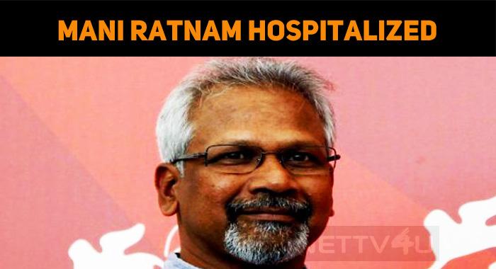 Shocking! Mani Ratnam Hospitalized!