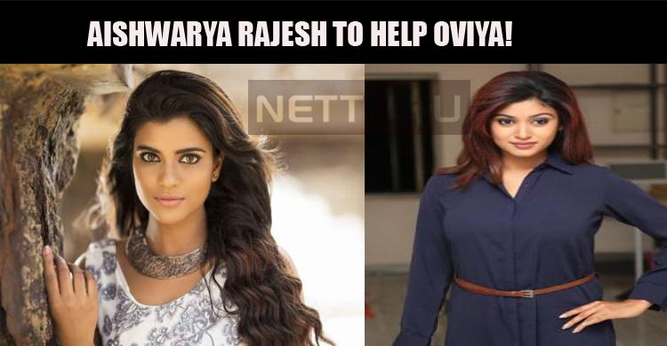 Aishwarya Rajesh To Help Oviya!