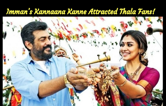 Imman's Kannaana Kanne For Ajith – Nayanthara Attracted Thala Fans!