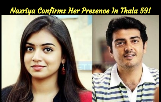 Nazriya Confirms Her Presence In Thala 59!