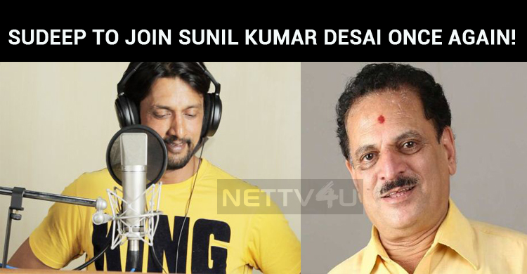 Sudeep To Join Sunil Kumar Desai Once Again!