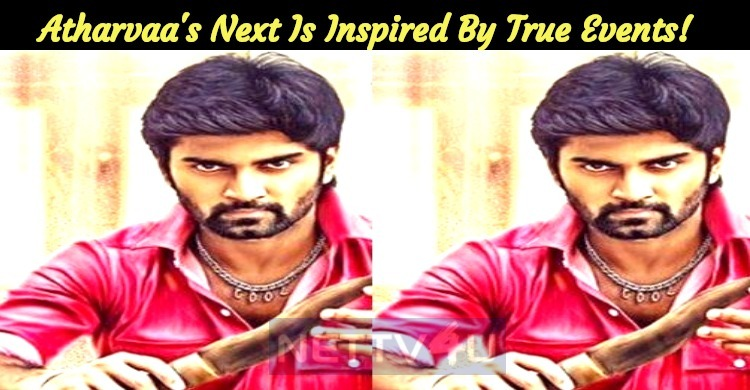 Atharvaa's Next Is Inspired By True Events!