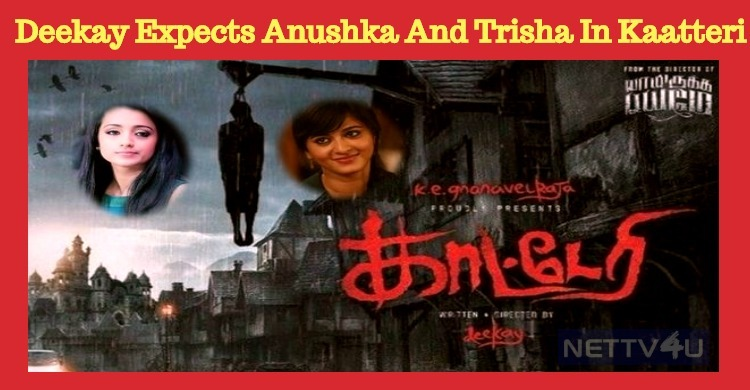 Deekay Expects Anushka And Trisha To Play In Kaatteri!