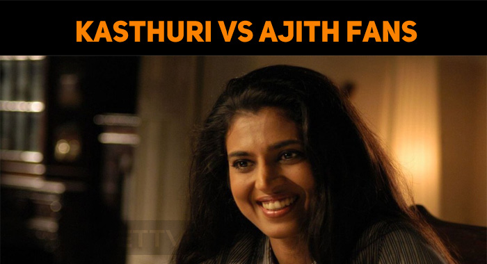 It's Kasthuri Vs Ajith Fans!