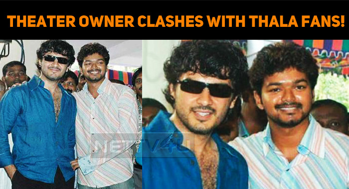Popular Theater Owner Clashes With Thala Fans!