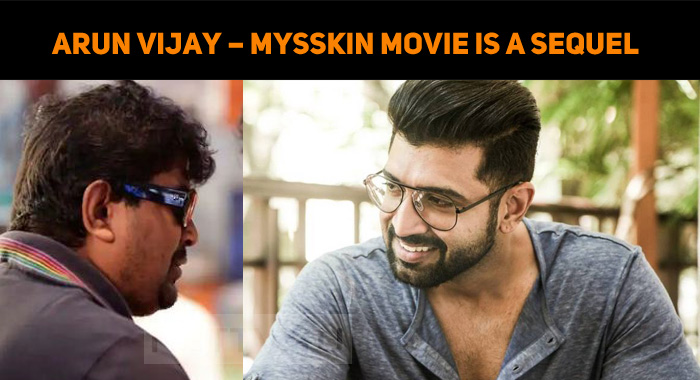 Arun Vijay – Mysskin Movie Is A Sequel To A Hit Film!