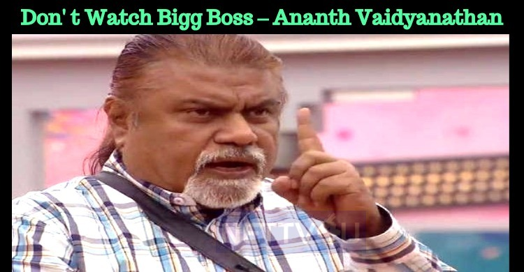 Who Asked You To Watch Bigg Boss – Ananth Vaidyanathan