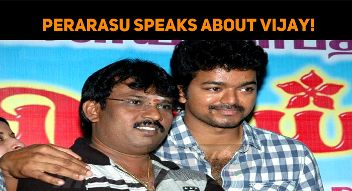 Perarasu Speaks About Vijay!