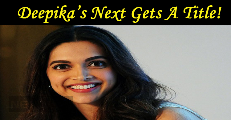 Deepika's Next Gets A Title!