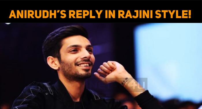 Anirudh's Reply In Rajini Style!