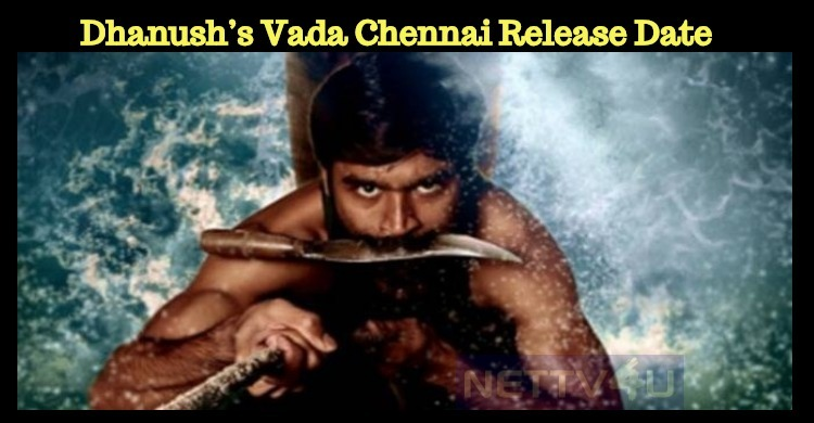 Dhanush's Vada Chennai Release Date Confirmed?