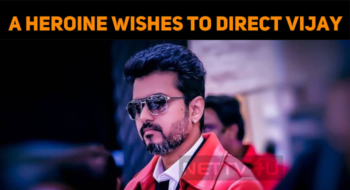 This Heroine Wishes To Direct Thalapathy Vijay!..