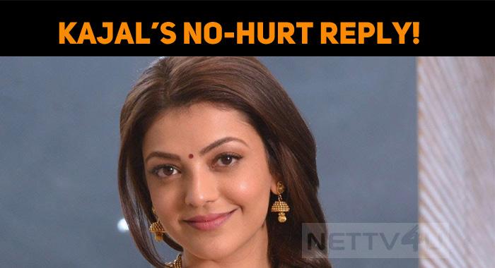 Kajal's No-Hurt Reply!