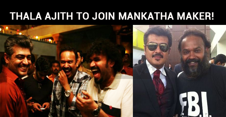 Thala Ajith To Join Mankatha Maker!
