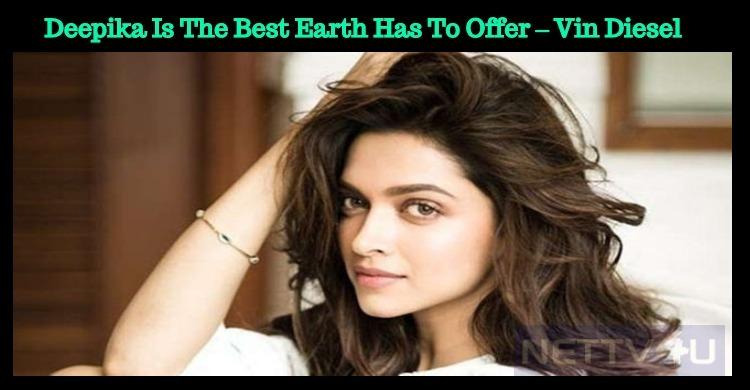 Deepika Is The Best Earth Has To Offer – Vin Diesel