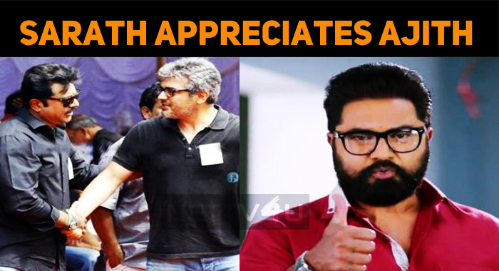 Supreme Star Sarath Lauds Thala Ajith And Team!..