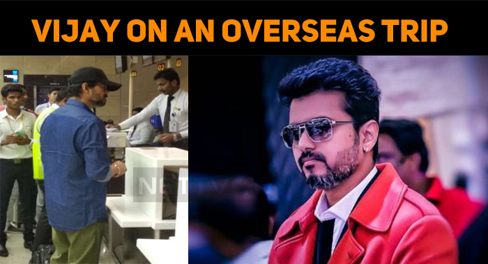 Thalapathy Vijay Sets Out A Trip To Some Overse..