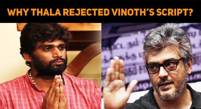 Here Is Why Thala Rejected Vinoth's Script!