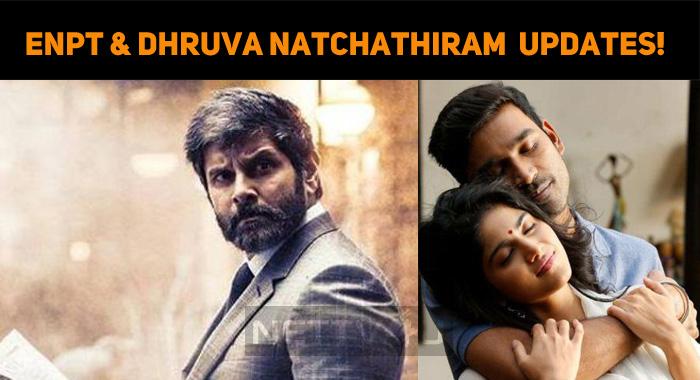 ENPT And Dhruva Natchathiram Release Updates!