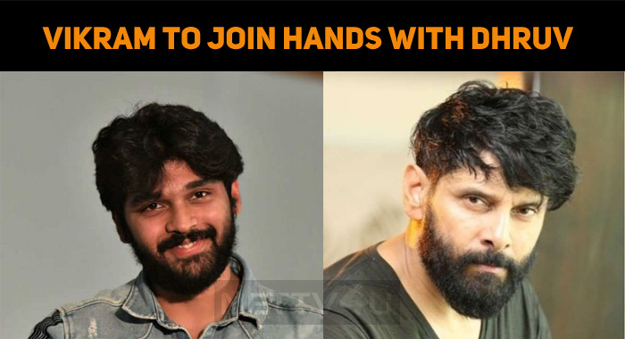 Vikram To Join Hands With Dhruv Vikram In A Mov..