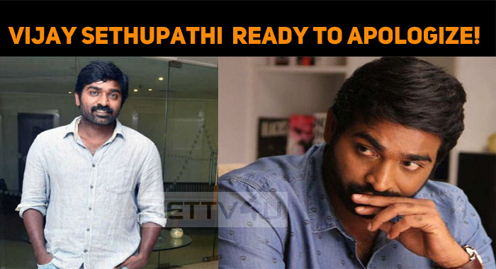 Vijay Sethupathi Is Ready To Apologize!
