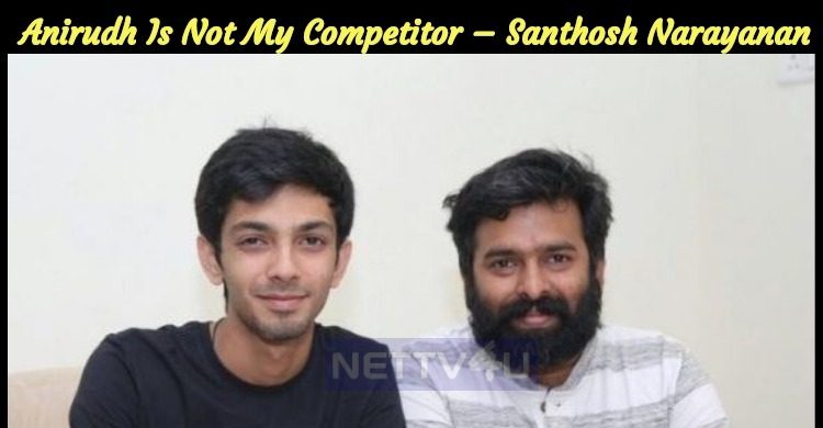 Anirudh Is Not My Competitor – Santhosh Narayanan