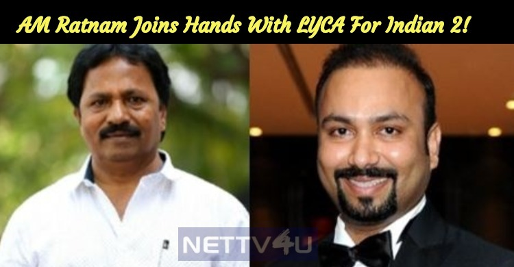 AM Ratnam Joins Hands With LYCA For Indian 2!