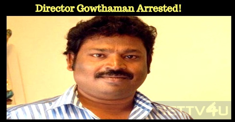 Cops Arrested Director Gowthaman!