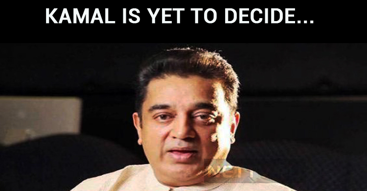 Kamal Haasan Is Yet To Decide About Parliamenta..