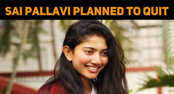 Sai Pallavi Decided To Quit Acting!