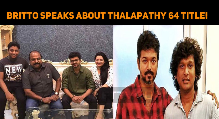 Xavier Britto Speaks About Thalapathy 64 Title!..