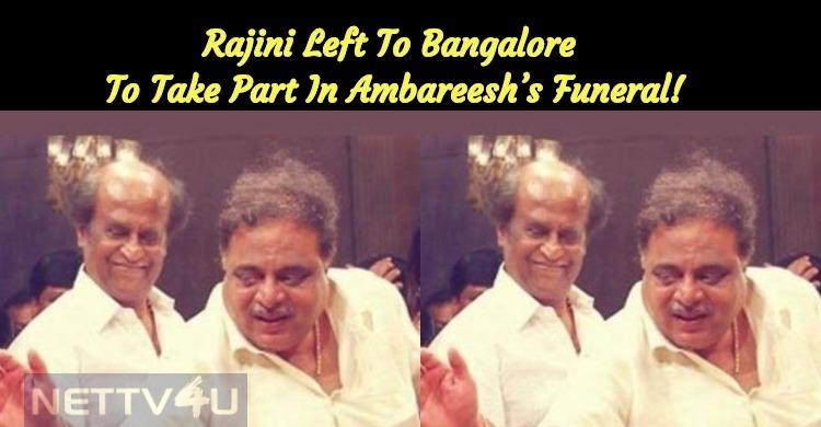 Rajini Left To Bangalore To Take Part In Ambareesh's Funeral!