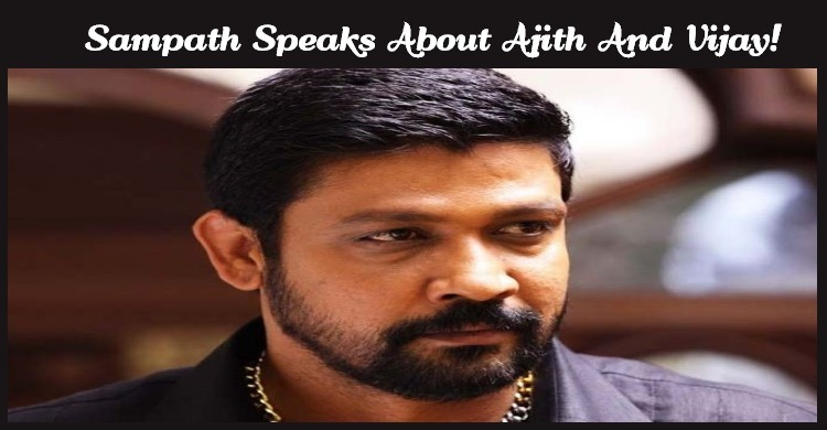 Sampath Speaks About Ajith And Vijay!