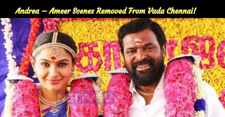 Andrea – Ameer Scenes Removed From Vada Chennai..