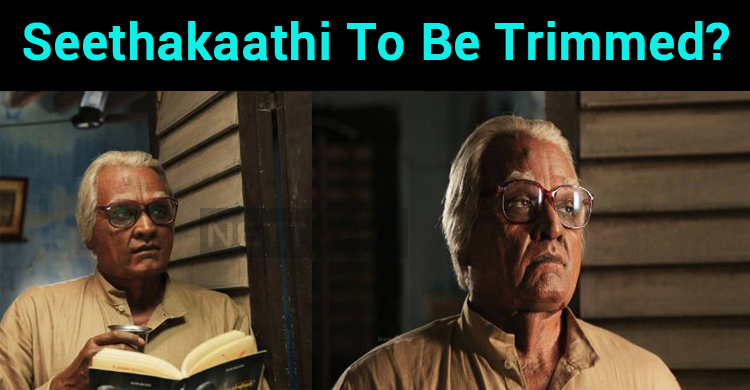 Seethakaathi To Be Trimmed?