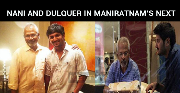 Mani Ratnam Calls Nani And Dulquer For His Next?