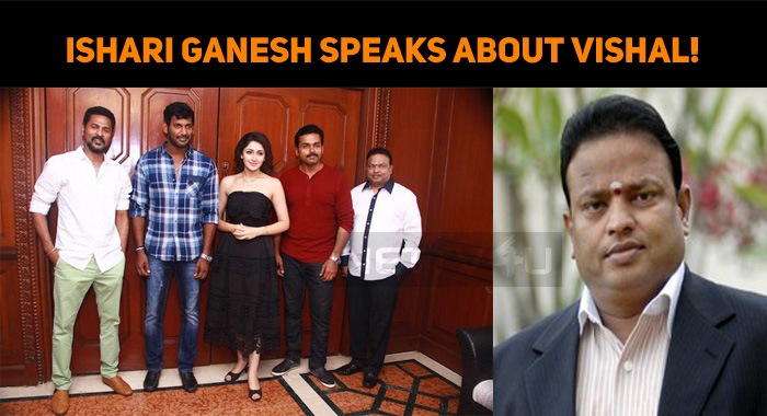 Ishari Ganesh Speaks About Vishal!