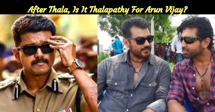 After Thala, Is It Thalapathy For Arun Vijay?