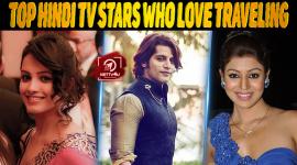 Top 10 Hindi TV Stars Who Love Traveling